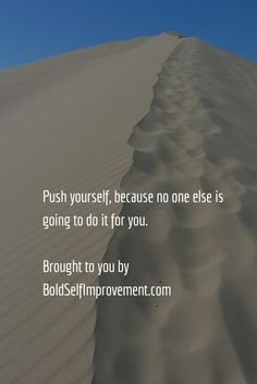 Push yourself, because no one else is going to do it for you.  Brought to you by BoldSelfImprovement.com