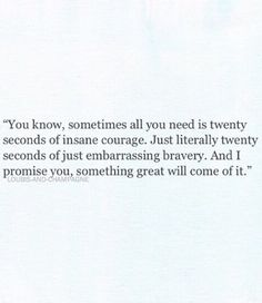 you know, sometimes all you need is twenty seconds of insane courage. just literally twenty seconds of just embarrassing bravery. and i promise you, something great will come of it.