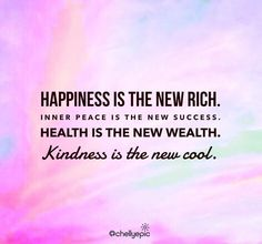 Happiness is the new rich. Inner peace is the new success. Health is the new wealth. Kindness is the new cool. | @chellyepic