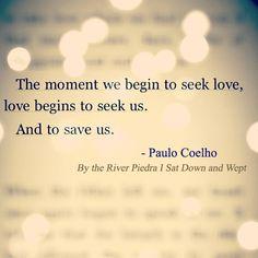 """The moment we begin to seek love, love begins to seek us. And to save us."" ~ Paulo Coelho"