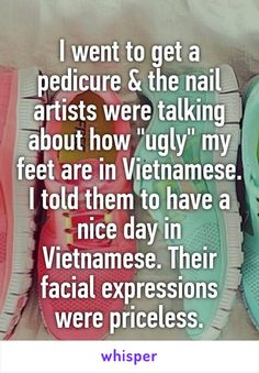 "I went to get a pedicure & the nail artists were talking about how ""ugly"" my feet are in Vietnamese. I told them to have a nice day in Vietnamese. Their facial expressions were priceless."