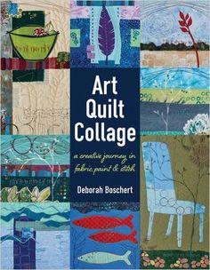 Art Quilt Collage: A Creative Journey in Fabric, Paint & Stitch: Deborah Boschert: 9781617452840: Amazon.com: Books
