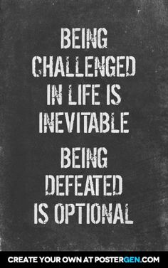 Being challenged in life is inevitable  being defeated is optional