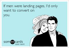 """If men were landing pages, I'd only want to convert on you."" #LoveMarketing  www.raysorsedgemarketing.wordpress.com"