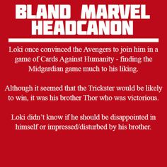 Loki once convinced the Avengers to join him in a game of Cards Against Humanity - finding the Midgardian game much to his liking.  Although it seemed that the Trickster would be likely to win, it was his brother Thor who was victorious.  Loki didn't know if he should be disappointed in himself or impressed/disturbed by his brother.