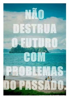 """""""Don't destroy the future with problems from the past."""" #wisdominportuguese"""