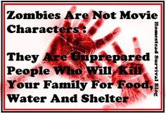 Zombies are not movie characters.  They are unprepared people who will kill your family for food, water and shelter in SHTF.