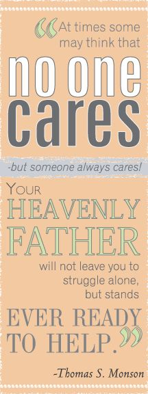 """""""At times some may think that no one cares-but someone always cares! Your Heavenly Father will not leave you to struggle alone but stands ever ready to help.""""-Thomas S. Monson"""