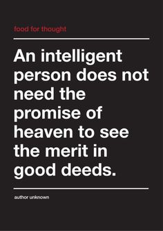 An intelligent person does not need the promise of heaven to see the merit in good deeds.