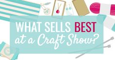 If you're selling handmade products at a craft show, you're probably wondering; what sells best? Because, who doesn't want to make more money at an event?