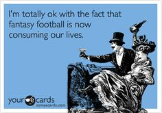 Funny Sports Ecard: I'm totally ok with the fact that fantasy football is now consuming our lives.