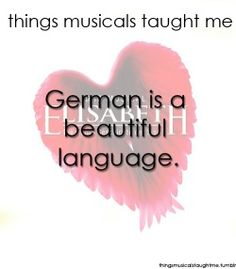 To be completely honest I never thought that a musical in the German language would be pretty, but the songs in Elisabeth and so many others are so beautiful  and meaningful and I love them so much.