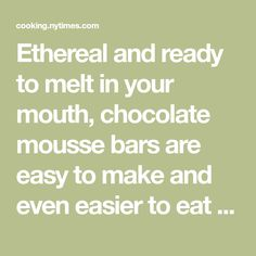 Ethereal and ready to melt in your mouth, chocolate mousse bars are easy to make and even easier to eat With so few ingredients, it's important to use a chocolate you would be perfectly happy to snack out of hand The instant espresso powder is optional but adds depth to this simple dessert