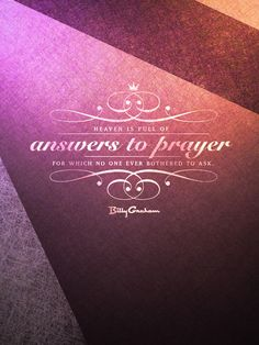 """""""Heaven is full of answers to prayer for which no one ever bothered to ask."""" - Billy Graham"""
