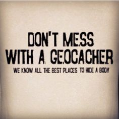 Don't mess with a #geocacher....  (pinned from Sofia Larsson on websta to Geocaching Images - pinterest.com/islandbuttons/geocaching-images/)