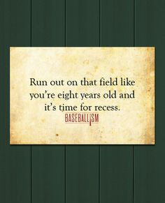 Run out on the field like you're eight years old and it's time for recess.