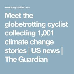 Meet the globetrotting cyclist collecting 1,001 climate change stories | US news | The Guardian