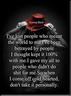 I've lost people Who meant the world to me'PVê been betrayed by people I thought kept it with mel gave my all to people Who didn't do shit for me. So When I come off coldíhearted, don't take it personally. Boss Bitch Quotes, Karma Quotes, Hurt Quotes, Badass Quotes, Sarcastic Quotes, Reality Quotes, Mood Quotes, Wisdom Quotes, Positive Quotes