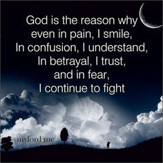 God is the reason why even in pain, I smile, In confusion, I understand, In betrayal, I trust, and in fear, I continue to fight