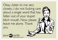 Okay...listen to me very closely...I do not fucking care about a single word…