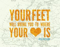 your feet will bring you to where your heart is!