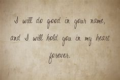 I will do good in your name, and I will hold you in my heart forever.