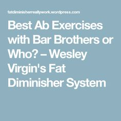 Best Ab Exercises with Bar Brothers or Who? – Wesley Virgin's Fat Diminisher System