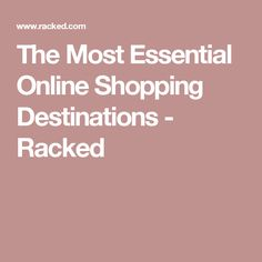 The Most Essential Online Shopping Destinations - Racked