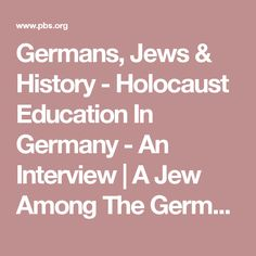 Germans, Jews & History - Holocaust Education In Germany - An Interview | A Jew Among The Germans | FRONTLINE | PBS