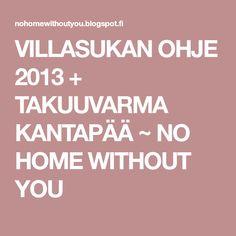VILLASUKAN OHJE 2013 + TAKUUVARMA KANTAPÄÄ ~ NO HOME WITHOUT YOU