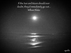 March 4, 2015 If the Sun and Moon should ever doubt, they'd immediately go out...  William Blake