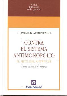 Contra el sistema antimonopolio : el mito del antitrust / Dominick Armentano ; anexo de Israel M. Kirzner.     Unión, 2015