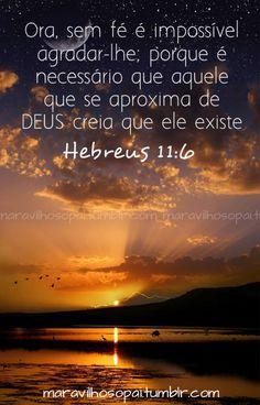 Ora, sem fé é impossível agradar-lhe; porque é necessário que aquele que se aproxima de Deus creia que ele existeHebreus 11:6 Fan Page no Facebookhttp://tinyurl.com/cpbjqhj