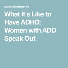 What It's Like to Have ADHD: Women with ADD Speak Out