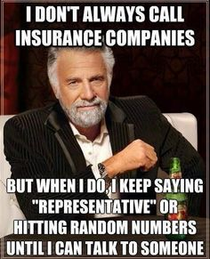 "I don't always call insurance companies but when I do I keep saying ""Representative"" or hitting random numbers until I can talk to someone."