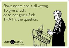 Shakespeare had it all wrong. To give a fuck, or to not give a fuck. THAT is the question.