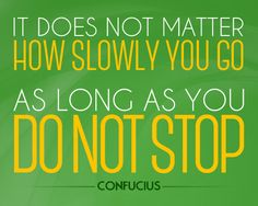 It does not matter how slowly you go as long as you do not stop. (Confucius)