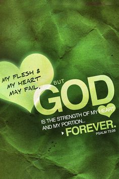 My flesh and my heart fail; But God is the strength of my heart and my portion forever. [Psalm 73:26]