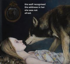 The Wolf recognized the wilderness in her.  She was not afraid.