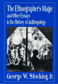 The Ethnographer's Magic and Other Essays in the History of Anthropology, by George W. Stocking Jr., University of Wisconsin Press, 1992