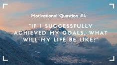 So what are the great things that you are going to get if you achieve your goals and are living your dream life? How will you feel and what will you be doing?
