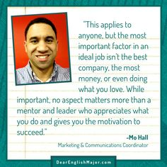 """This applies to anyone, but the most important factor in an ideal job isn't the best company, the most money, or even doing what you love. While important, no aspect matters more than a mentor and leader who appreciates what you do and gives you the motivation to succeed"" -Mo Hall. Check out dearenglishmajor.com to hear more from Mo!"
