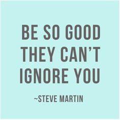 """Be so good, they can't ignore you!"" - Steve Martin"