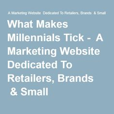 What Makes Millennials Tick -  A Marketing Website  Dedicated To Retailers, Brands​  & Small Businesses
