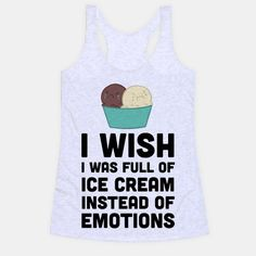 I Wish I Was Full Of Ice Cream Instead Of Emotions