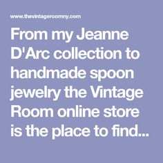From my Jeanne D'Arc collection to handmade spoon jewelry the Vintage Room online store is the place to find a one of a kind vintage treasure.