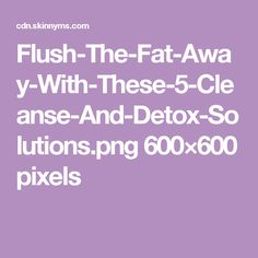 Flush-The-Fat-Away-With-These-5-Cleanse-And-Detox-Solutions.png 600×600 pixels