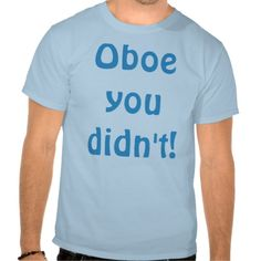 SOLD! Oboe You Didn't T-Shirt--Did you really go there? Oboe you didn't! This Oboe You Didn't t-shirt is the perfect addition to the wardrobe of any snarky oboe player. #Oboe #Music #Humor #Zazzle