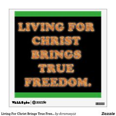 """LIVING FOR CHRIST BRINGS TRUE FREEDOM.  True and ultimate freedom is found in Jesus Christ, the Son of God. Jesus said, """"I am the way, and the truth, and the life. No one comes to the Father, except through me."""" (John 14:6) Let us praise His Name always as we remember His shed blood for us all at Calvary! $20.15 per wall decal."""