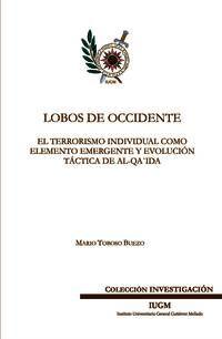 Lobos de occidente : el terrorismo individual como elemento emergente y evolución táctica de Al-Qa'ida / Mario Toboso Buezo